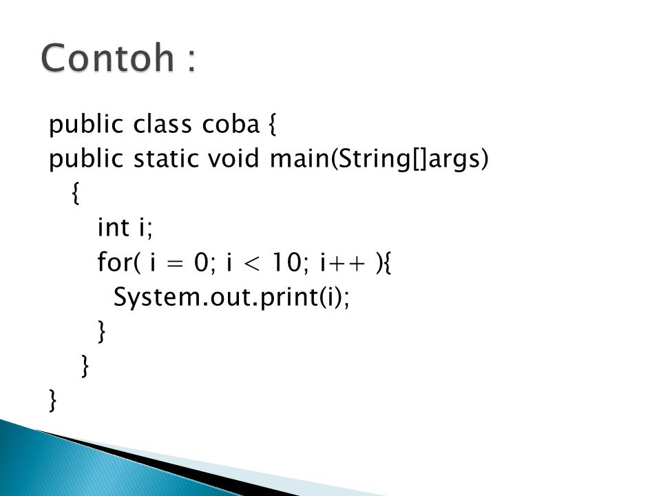 Contoh : public class coba { public static void main(String[]args) { int i; for( i = 0; i < 10; i++ ){ System.out.print(i); }
